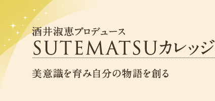 酒井淑恵プロデュース SUTEMATSUカレッジ 美意識を育み自分の物語を創る