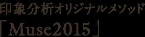 印象分析オリジナルメソッド「Muse2015」